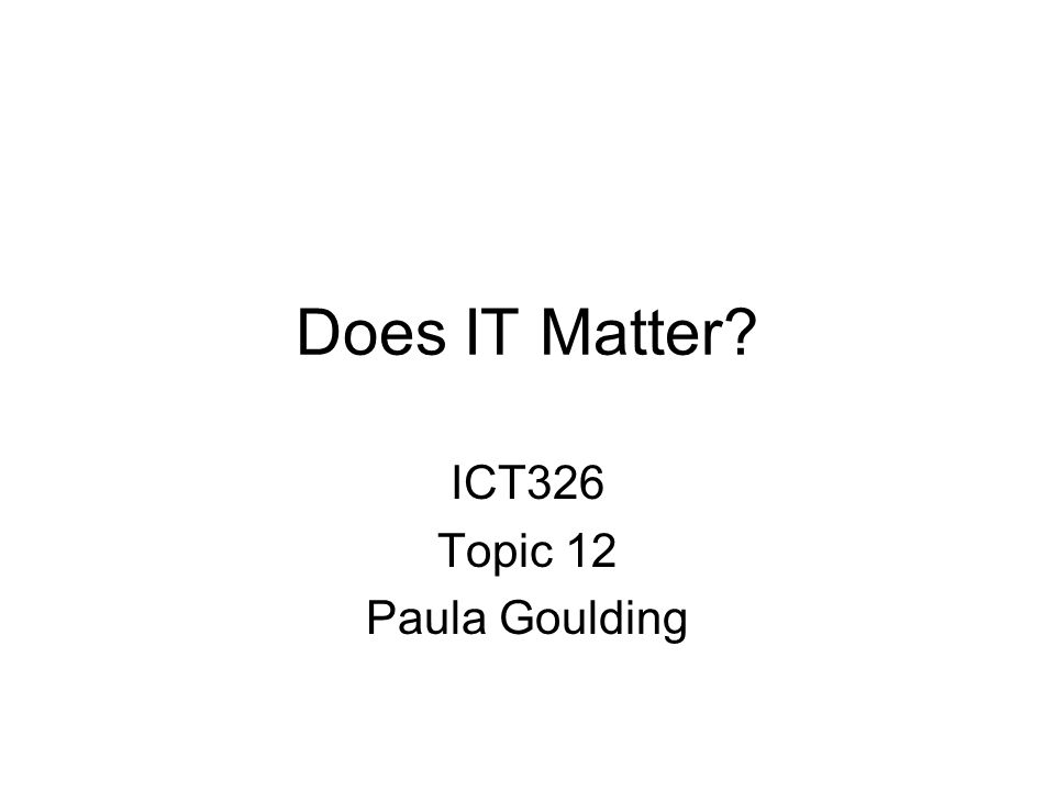 Does IT Matter? ICT326 Topic 12 Paula Goulding