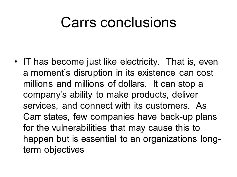 Carrs conclusions IT has become just like electricity. That is, even a moment's disruption in its existence can cost millions and millions of dollars.