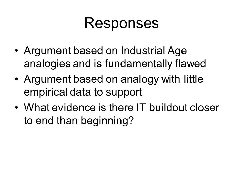 Responses Argument based on Industrial Age analogies and is fundamentally flawed Argument based on analogy with little empirical data to support What