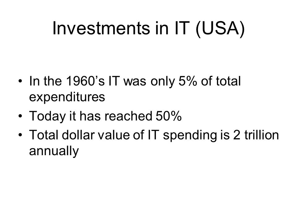 Investments in IT (USA) In the 1960's IT was only 5% of total expenditures Today it has reached 50% Total dollar value of IT spending is 2 trillion an