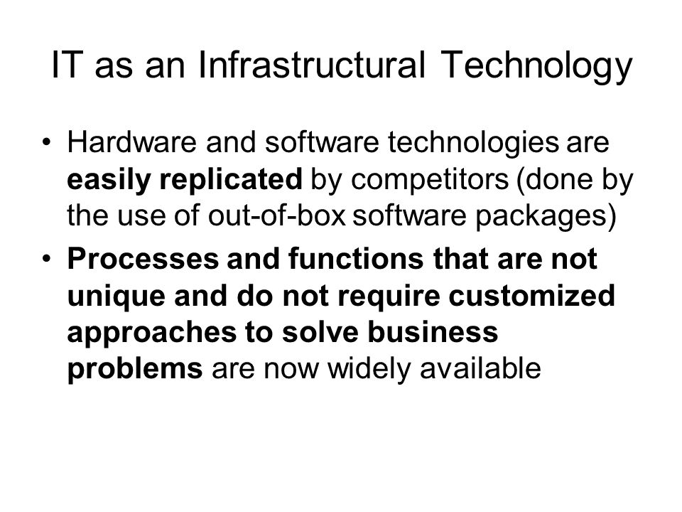 IT as an Infrastructural Technology Hardware and software technologies are easily replicated by competitors (done by the use of out-of-box software pa