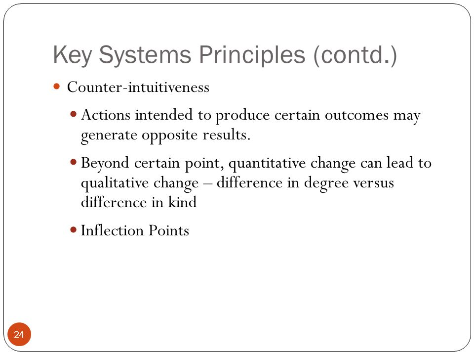 Key Systems Principles (contd.) Counter-intuitiveness Actions intended to produce certain outcomes may generate opposite results.