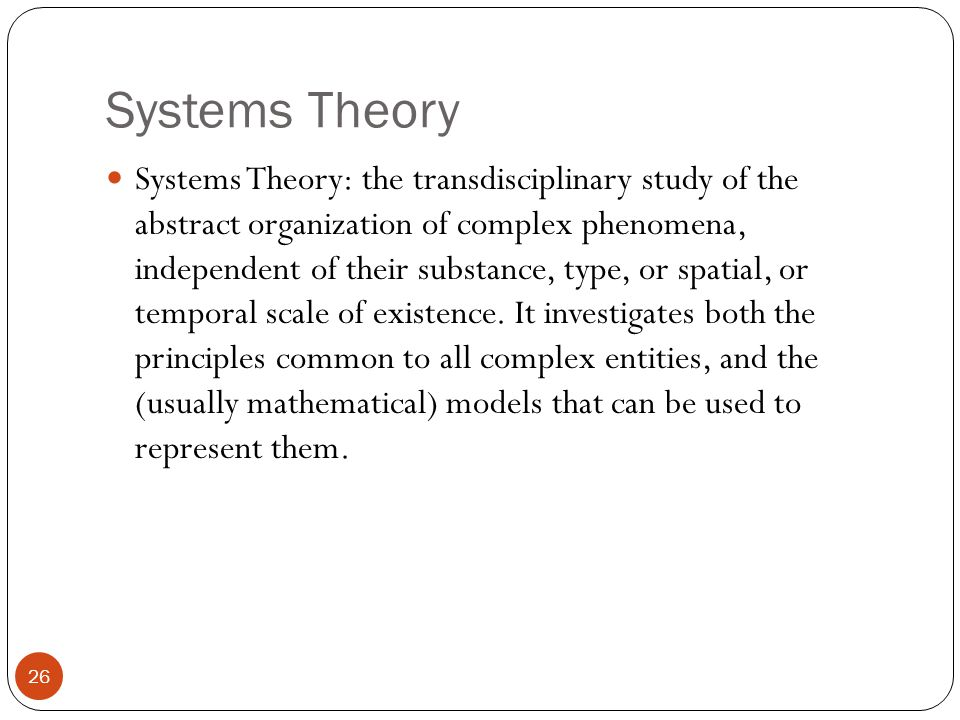 Systems Theory 26 Systems Theory: the transdisciplinary study of the abstract organization of complex phenomena, independent of their substance, type, or spatial, or temporal scale of existence.