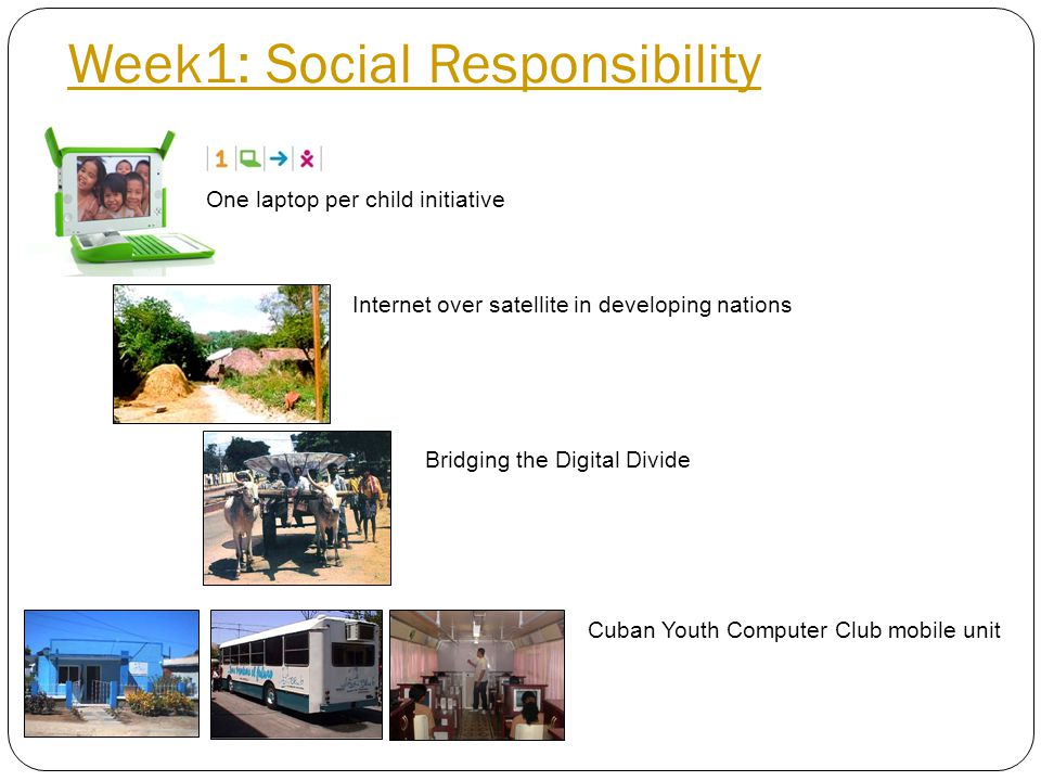 Week1: Social Responsibility Internet over satellite in developing nations Bridging the Digital Divide One laptop per child initiative Cuban Youth Computer Club mobile unit