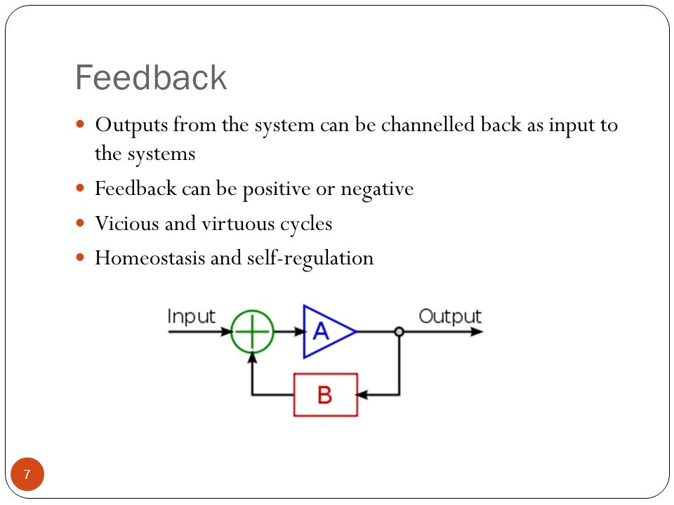 Feedback Outputs from the system can be channelled back as input to the systems Feedback can be positive or negative Vicious and virtuous cycles Homeostasis and self-regulation 7
