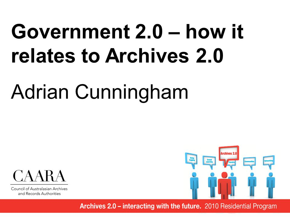 Government 2.0 – how it relates to Archives 2.0 Adrian Cunningham