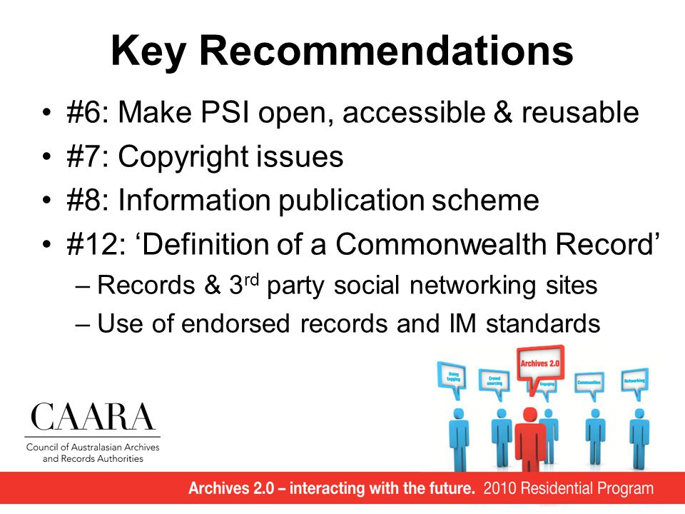 Key Recommendations #6: Make PSI open, accessible & reusable #7: Copyright issues #8: Information publication scheme #12: 'Definition of a Commonwealth Record' –Records & 3 rd party social networking sites –Use of endorsed records and IM standards