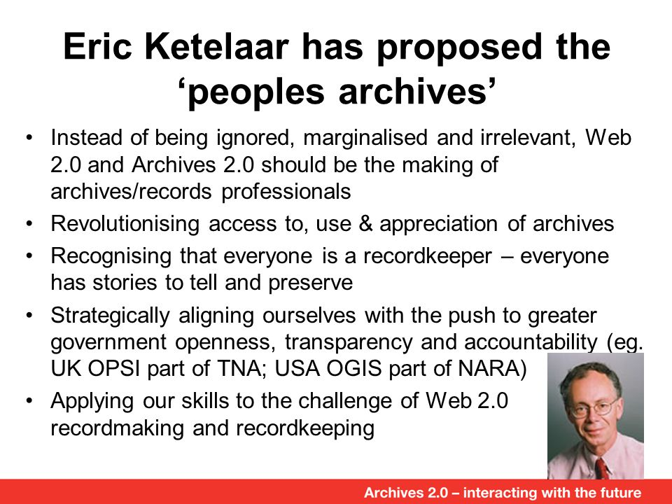 Eric Ketelaar has proposed the 'peoples archives' Instead of being ignored, marginalised and irrelevant, Web 2.0 and Archives 2.0 should be the making of archives/records professionals Revolutionising access to, use & appreciation of archives Recognising that everyone is a recordkeeper – everyone has stories to tell and preserve Strategically aligning ourselves with the push to greater government openness, transparency and accountability (eg.