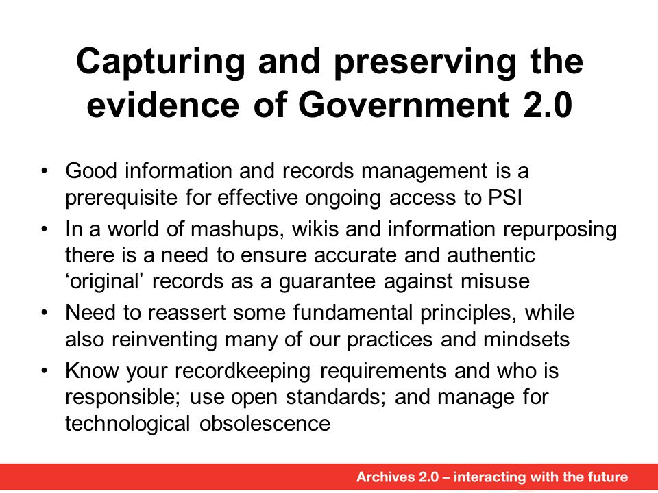 Capturing and preserving the evidence of Government 2.0 Good information and records management is a prerequisite for effective ongoing access to PSI In a world of mashups, wikis and information repurposing there is a need to ensure accurate and authentic 'original' records as a guarantee against misuse Need to reassert some fundamental principles, while also reinventing many of our practices and mindsets Know your recordkeeping requirements and who is responsible; use open standards; and manage for technological obsolescence