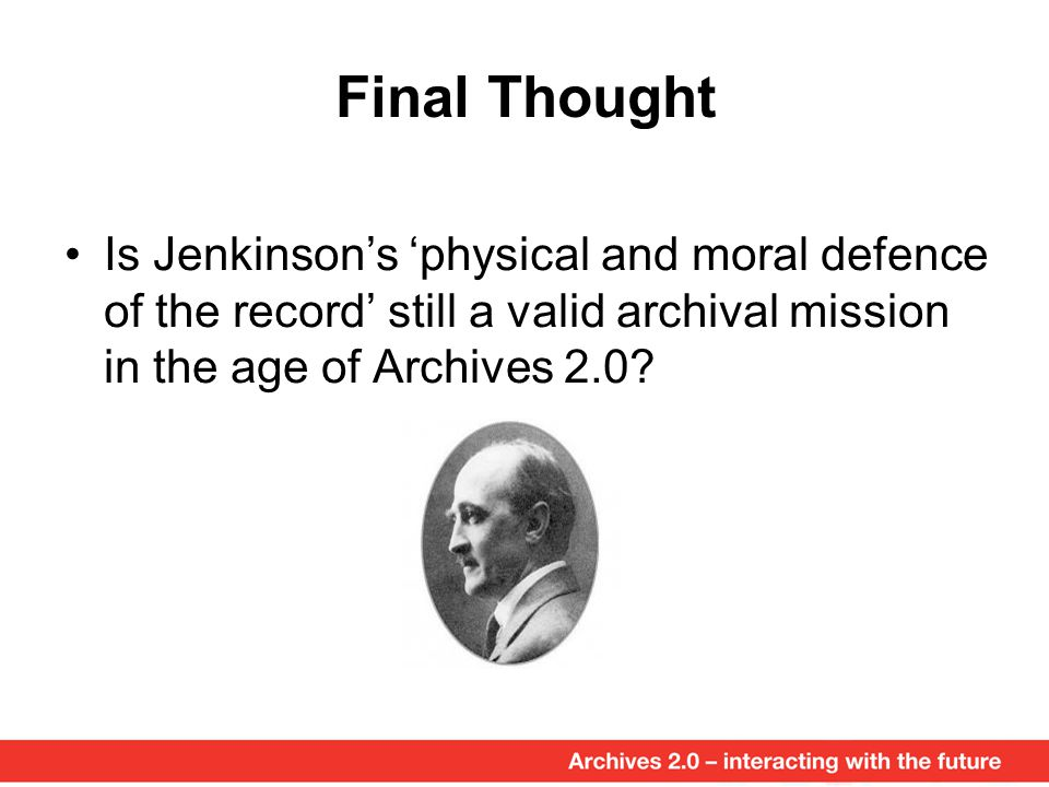Final Thought Is Jenkinson's 'physical and moral defence of the record' still a valid archival mission in the age of Archives 2.0