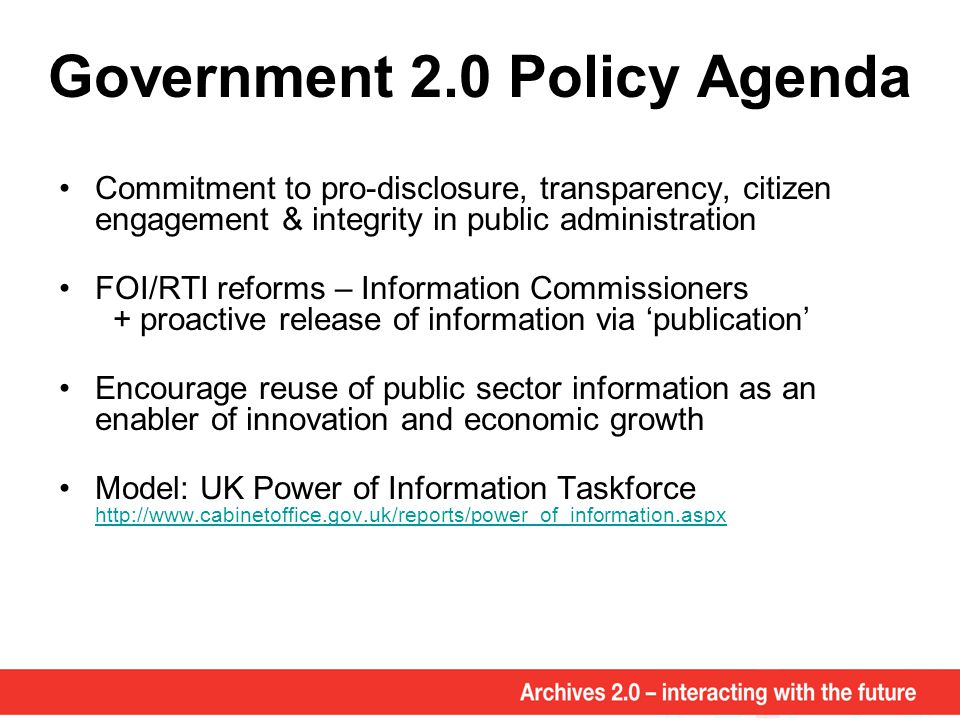 Government 2.0 Policy Agenda Commitment to pro-disclosure, transparency, citizen engagement & integrity in public administration FOI/RTI reforms – Information Commissioners + proactive release of information via 'publication' Encourage reuse of public sector information as an enabler of innovation and economic growth Model: UK Power of Information Taskforce http://www.cabinetoffice.gov.uk/reports/power_of_information.aspx http://www.cabinetoffice.gov.uk/reports/power_of_information.aspx