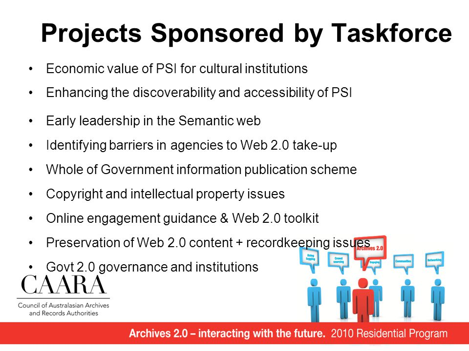 Projects Sponsored by Taskforce Economic value of PSI for cultural institutions Enhancing the discoverability and accessibility of PSI Early leadership in the Semantic web Identifying barriers in agencies to Web 2.0 take-up Whole of Government information publication scheme Copyright and intellectual property issues Online engagement guidance & Web 2.0 toolkit Preservation of Web 2.0 content + recordkeeping issues Govt 2.0 governance and institutions