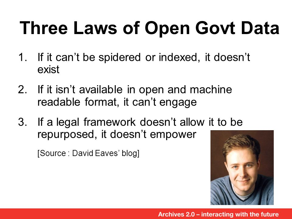 Three Laws of Open Govt Data 1.If it can't be spidered or indexed, it doesn't exist 2.If it isn't available in open and machine readable format, it can't engage 3.If a legal framework doesn't allow it to be repurposed, it doesn't empower [Source : David Eaves' blog]
