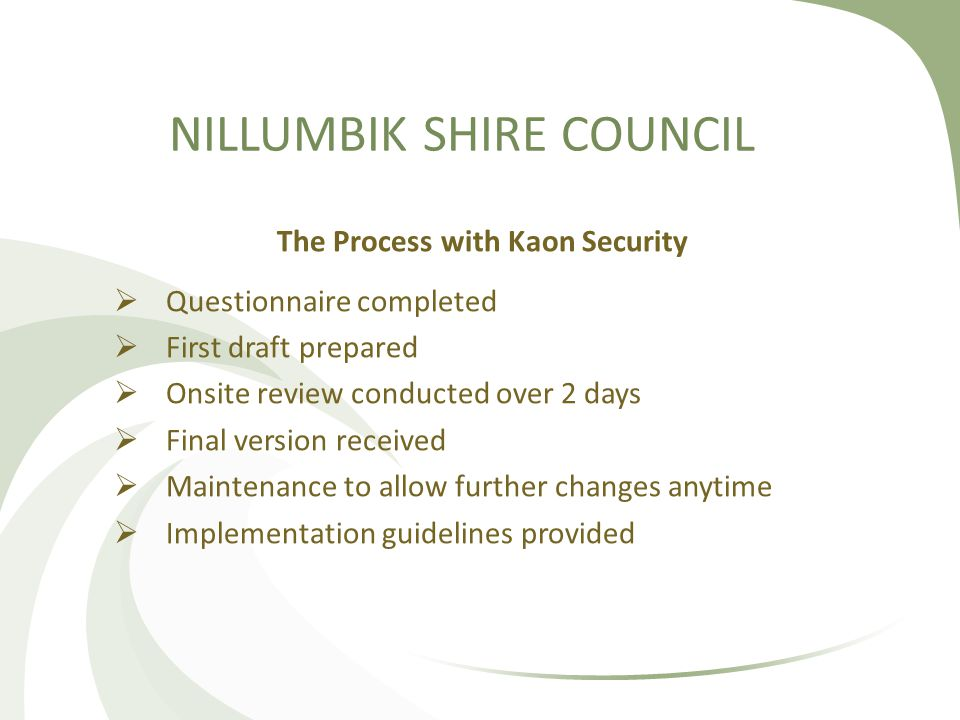 NILLUMBIK SHIRE COUNCIL The Process with Kaon Security  Questionnaire completed  First draft prepared  Onsite review conducted over 2 days  Final version received  Maintenance to allow further changes anytime  Implementation guidelines provided