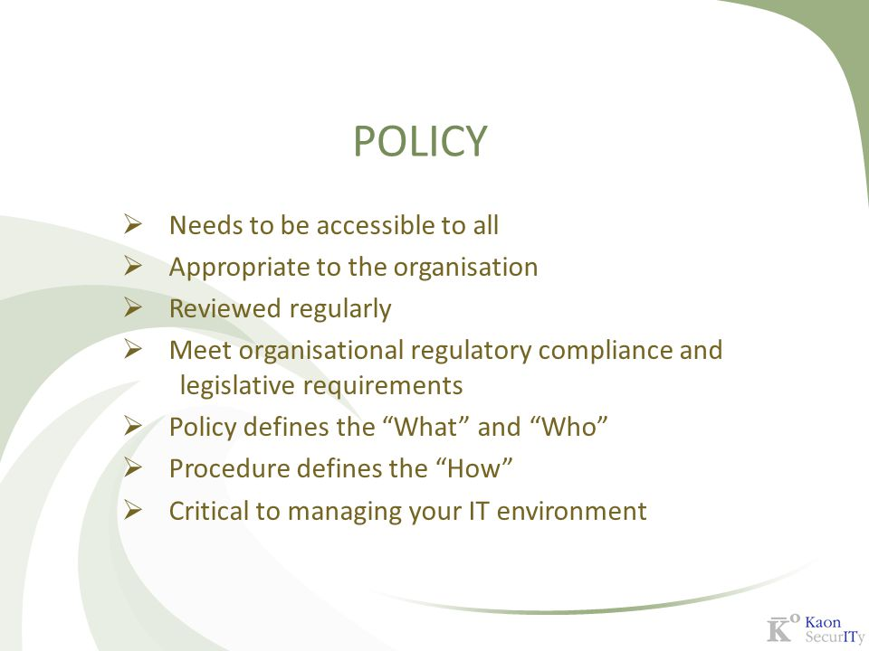 POLICY  Needs to be accessible to all  Appropriate to the organisation  Reviewed regularly  Meet organisational regulatory compliance and legislat