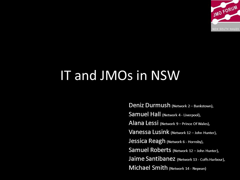 Summary Part A – State of IT in NSW health – Importance of IT to JMOs – Survey responses and what different networks are using) – 5 most common grievances and successes – Electronic handover practices » Medical Officers Notice Board » Electronic Whiteboard » Powerchart multipatient task list/medical handover Part B - Governance – Hierarchy tier Part C - Ways forward – Blackbox – Medcom2012 (Nepean) – Patient Controlled Electronic record – Ways for JMOs to get involved