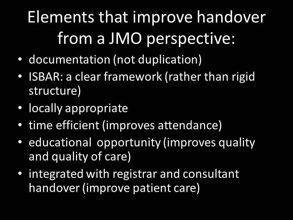 Elements that improve handover from a JMO perspective: documentation (not duplication) ISBAR: a clear framework (rather than rigid structure) locally appropriate time efficient (improves attendance) educational opportunity (improves quality and quality of care) integrated with registrar and consultant handover (improve patient care)