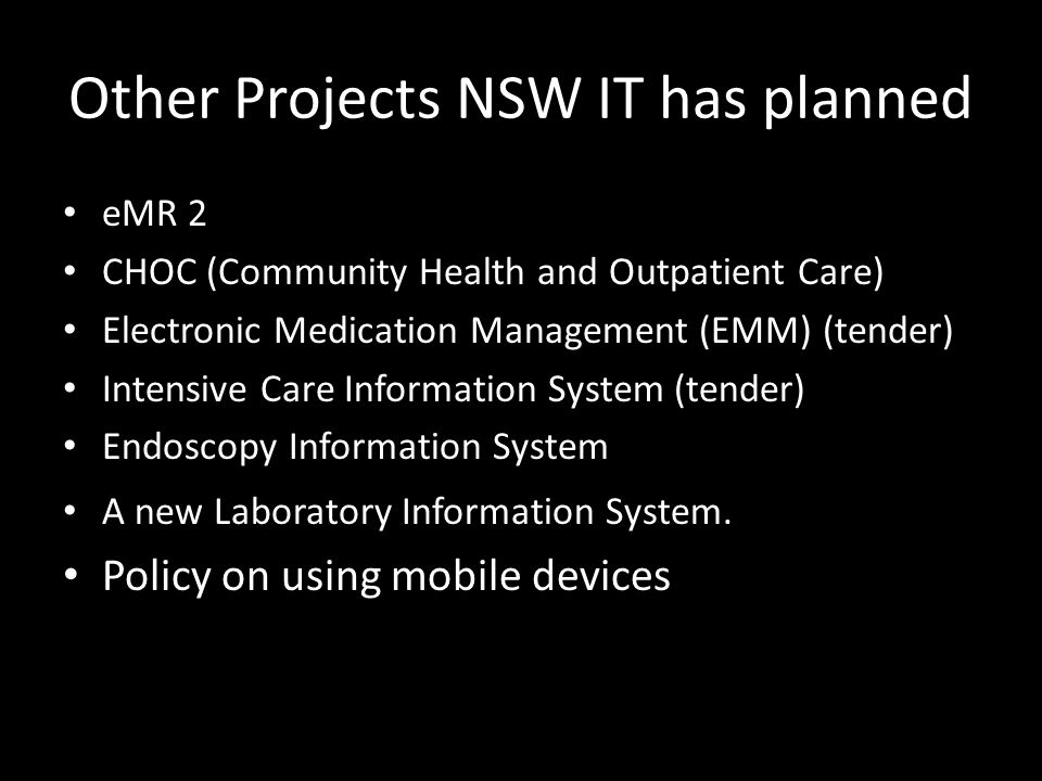 Other Projects NSW IT has planned eMR 2 CHOC (Community Health and Outpatient Care) Electronic Medication Management (EMM) (tender) Intensive Care Information System (tender) Endoscopy Information System A new Laboratory Information System.