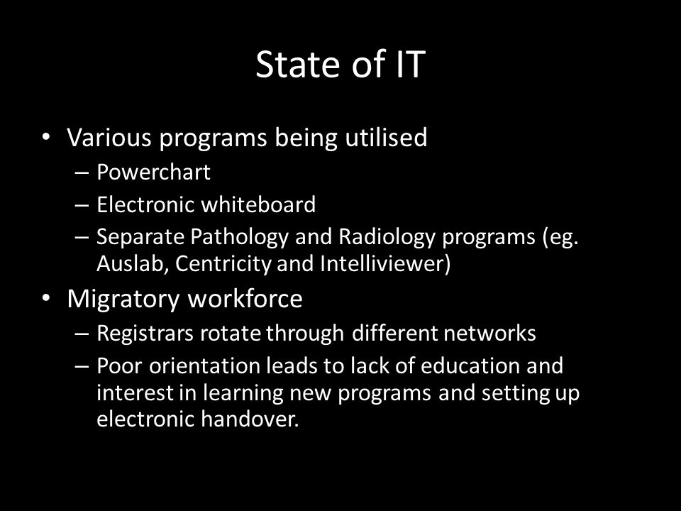 State of IT Various programs being utilised – Powerchart – Electronic whiteboard – Separate Pathology and Radiology programs (eg. Auslab, Centricity a