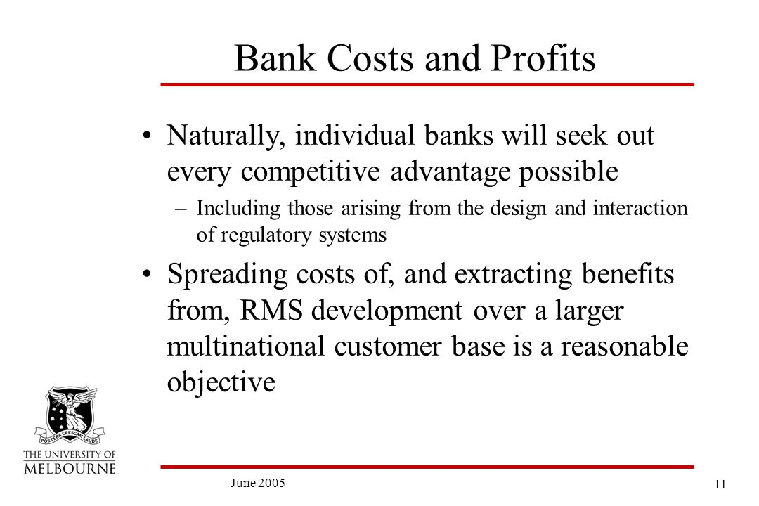 11 June 2005 Bank Costs and Profits Naturally, individual banks will seek out every competitive advantage possible –Including those arising from the design and interaction of regulatory systems Spreading costs of, and extracting benefits from, RMS development over a larger multinational customer base is a reasonable objective