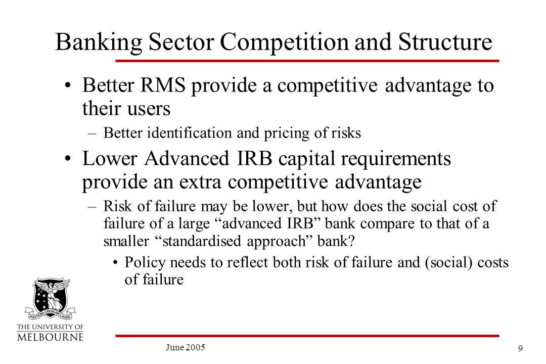 9 June 2005 Banking Sector Competition and Structure Better RMS provide a competitive advantage to their users –Better identification and pricing of risks Lower Advanced IRB capital requirements provide an extra competitive advantage –Risk of failure may be lower, but how does the social cost of failure of a large advanced IRB bank compare to that of a smaller standardised approach bank.