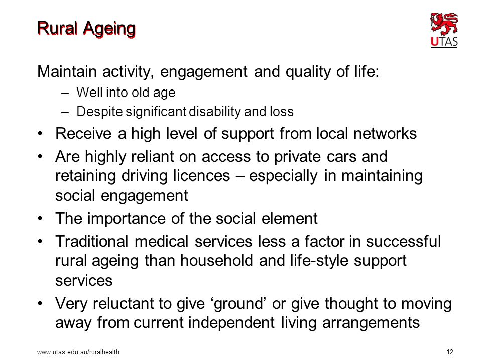 www.utas.edu.au/ruralhealth 12 Rural Ageing Maintain activity, engagement and quality of life: –Well into old age –Despite significant disability and