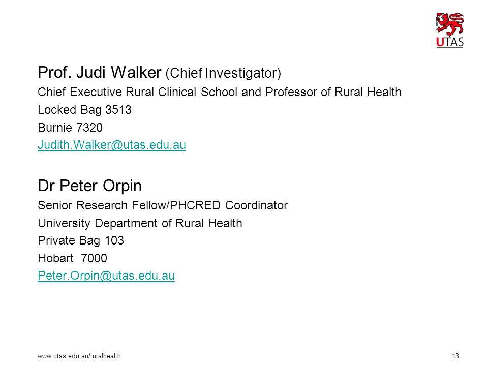 www.utas.edu.au/ruralhealth 13 Prof. Judi Walker (Chief Investigator) Chief Executive Rural Clinical School and Professor of Rural Health Locked Bag 3