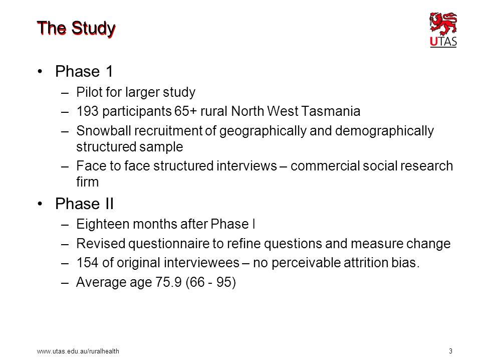 www.utas.edu.au/ruralhealth 3 The Study Phase 1 –Pilot for larger study –193 participants 65+ rural North West Tasmania –Snowball recruitment of geogr