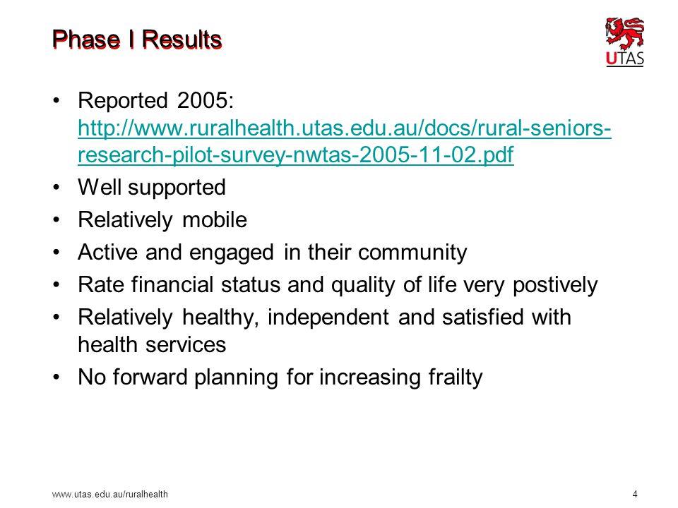 www.utas.edu.au/ruralhealth 4 Phase I Results Reported 2005: http://www.ruralhealth.utas.edu.au/docs/rural-seniors- research-pilot-survey-nwtas-2005-1