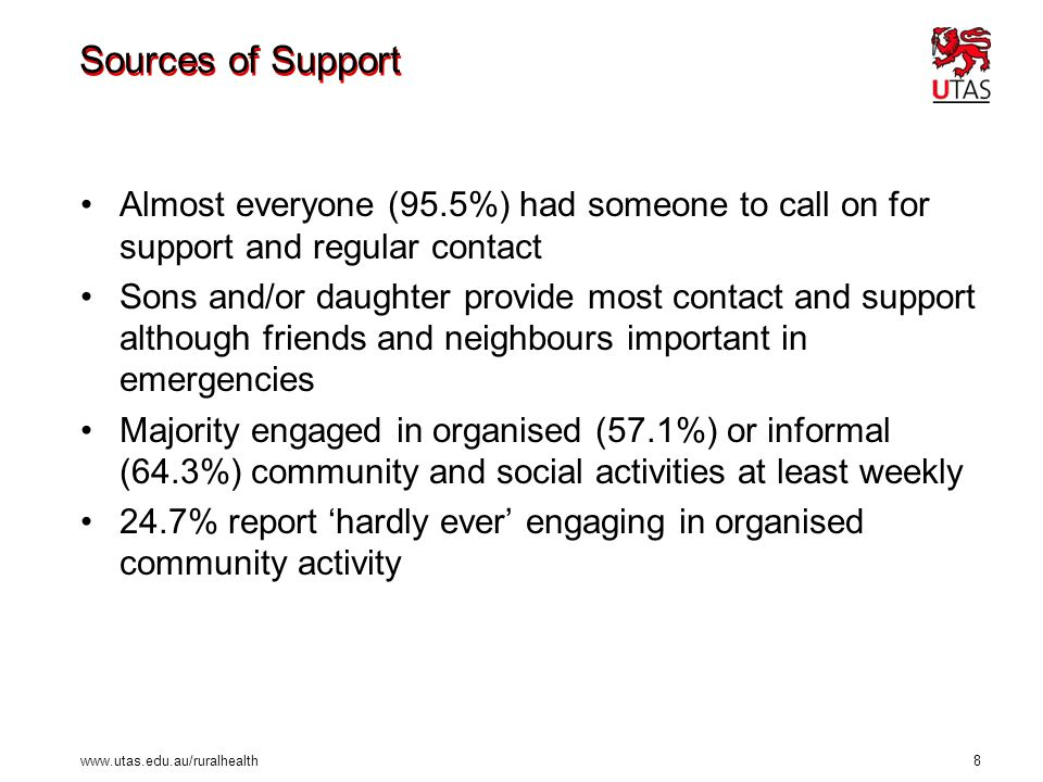 www.utas.edu.au/ruralhealth 8 Sources of Support Almost everyone (95.5%) had someone to call on for support and regular contact Sons and/or daughter p