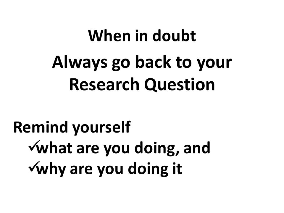 When in doubt Always go back to your Research Question Remind yourself what are you doing, and why are you doing it