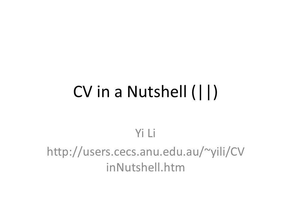 CV in a Nutshell (||) Yi Li http://users.cecs.anu.edu.au/~yili/CV inNutshell.htm