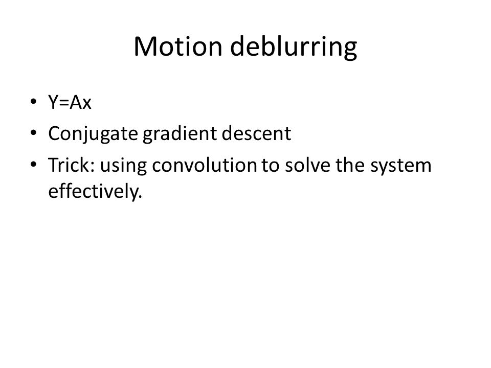 Motion deblurring Y=Ax Conjugate gradient descent Trick: using convolution to solve the system effectively.