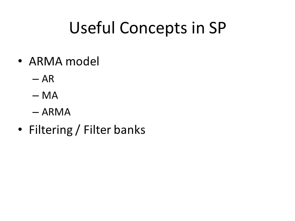 Useful Concepts in SP ARMA model – AR – MA – ARMA Filtering / Filter banks