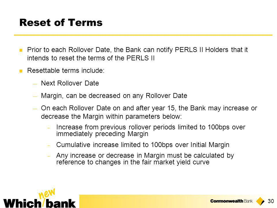 30 Reset of Terms Prior to each Rollover Date, the Bank can notify PERLS II Holders that it intends to reset the terms of the PERLS II Resettable terms include: ― Next Rollover Date ― Margin, can be decreased on any Rollover Date ― On each Rollover Date on and after year 15, the Bank may increase or decrease the Margin within parameters below:  Increase from previous rollover periods limited to 100bps over immediately preceding Margin  Cumulative increase limited to 100bps over Initial Margin  Any increase or decrease in Margin must be calculated by reference to changes in the fair market yield curve