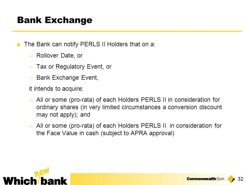 32 Bank Exchange The Bank can notify PERLS II Holders that on a: ― Rollover Date, or ― Tax or Regulatory Event, or ― Bank Exchange Event, it intends to acquire: ― All or some (pro-rata) of each Holders PERLS II in consideration for ordinary shares (in very limited circumstances a conversion discount may not apply); and ― All or some (pro-rata) of each Holders PERLS II in consideration for the Face Value in cash (subject to APRA approval)