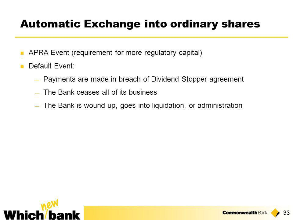 33 Automatic Exchange into ordinary shares APRA Event (requirement for more regulatory capital) Default Event: ― Payments are made in breach of Dividend Stopper agreement ― The Bank ceases all of its business ― The Bank is wound-up, goes into liquidation, or administration