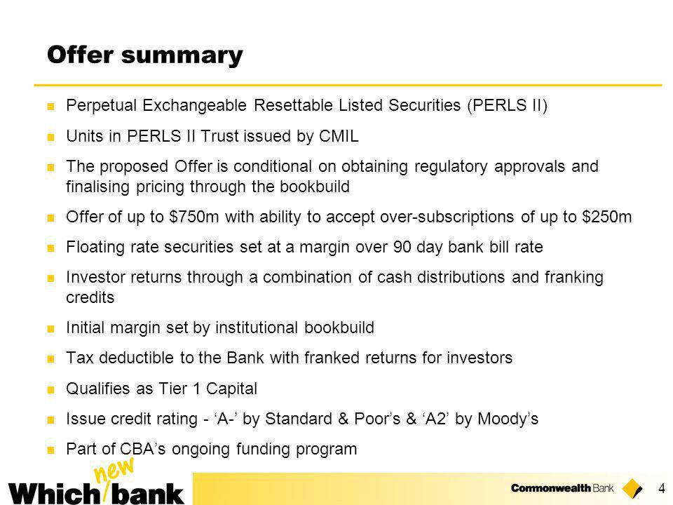 4 Perpetual Exchangeable Resettable Listed Securities (PERLS II) Units in PERLS II Trust issued by CMIL The proposed Offer is conditional on obtaining regulatory approvals and finalising pricing through the bookbuild Offer of up to $750m with ability to accept over-subscriptions of up to $250m Floating rate securities set at a margin over 90 day bank bill rate Investor returns through a combination of cash distributions and franking credits Initial margin set by institutional bookbuild Tax deductible to the Bank with franked returns for investors Qualifies as Tier 1 Capital Issue credit rating - 'A-' by Standard & Poor's & 'A2' by Moody's Part of CBA's ongoing funding program Offer summary