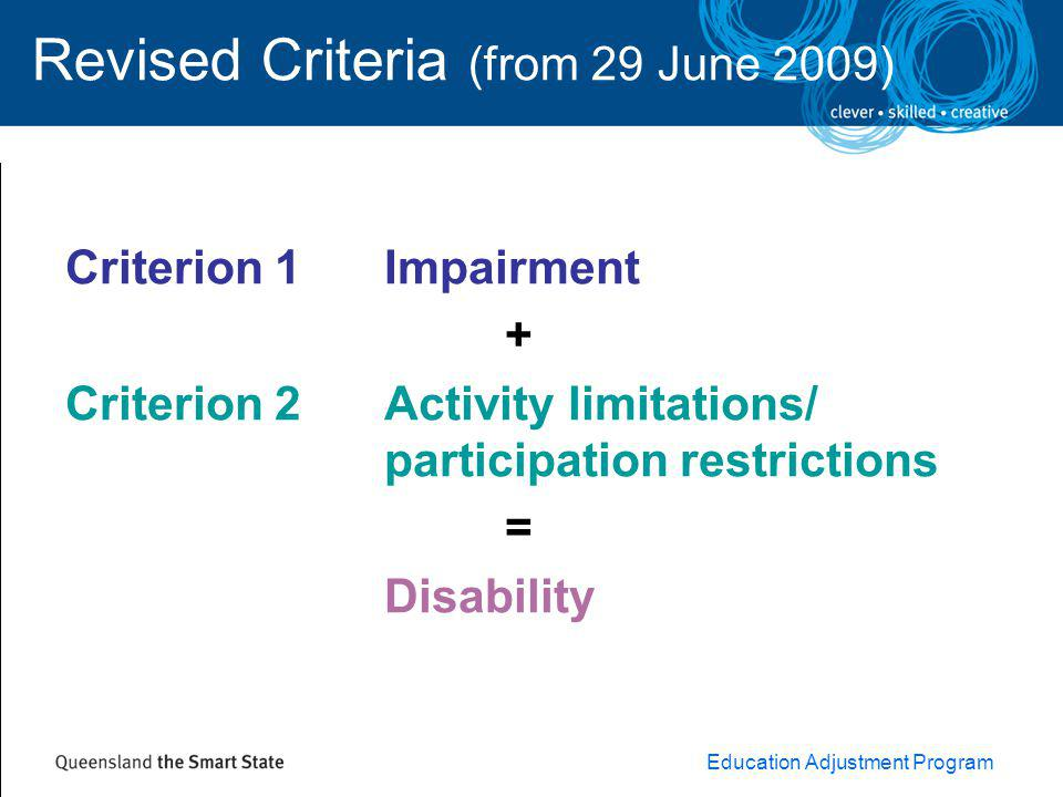 Education Adjustment Program Revised Criteria (from 29 June 2009) Criterion 1 Impairment + Criterion 2 Activity limitations/ participation restrictions = Disability