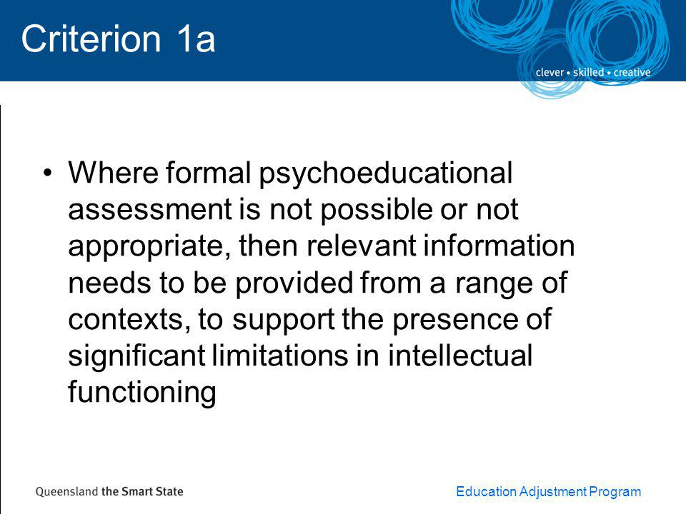 Education Adjustment Program Criterion 1a Where formal psychoeducational assessment is not possible or not appropriate, then relevant information needs to be provided from a range of contexts, to support the presence of significant limitations in intellectual functioning