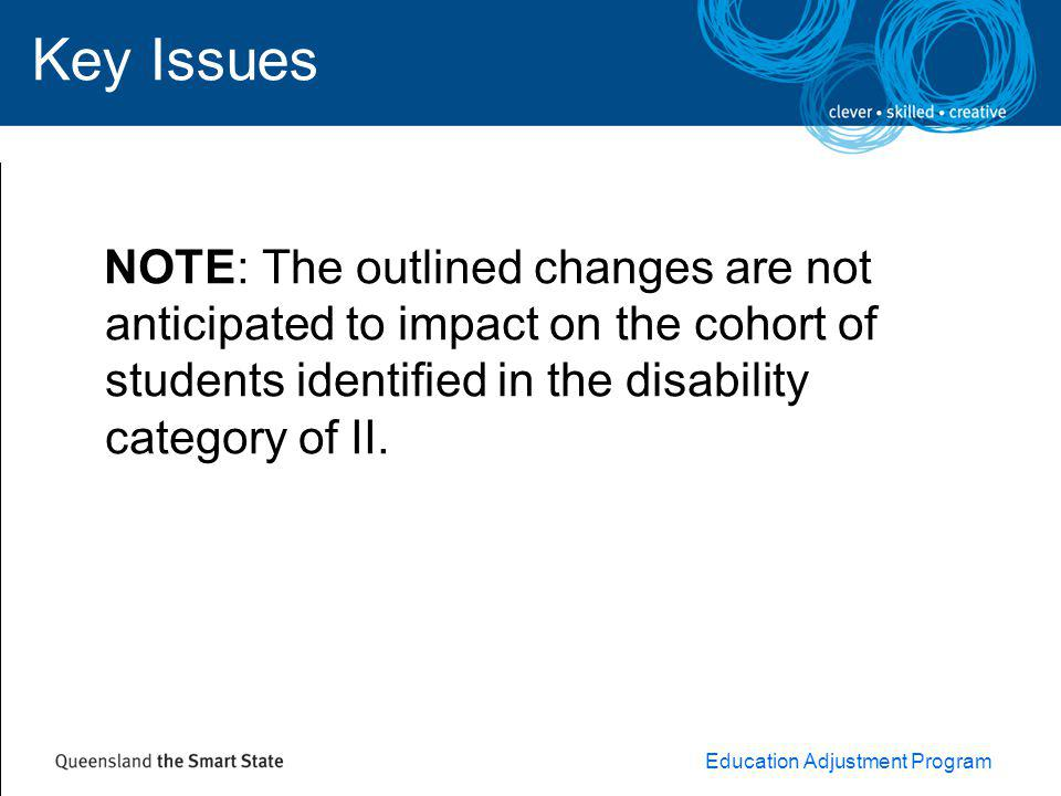 Education Adjustment Program Key Issues NOTE: The outlined changes are not anticipated to impact on the cohort of students identified in the disability category of II.