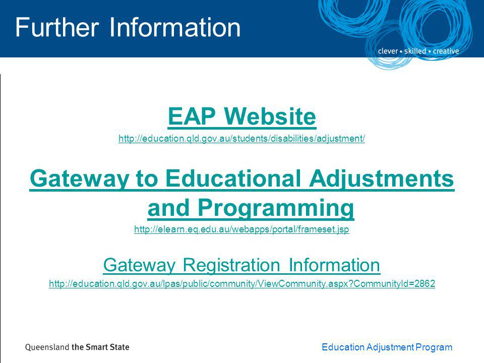 Education Adjustment Program Further Information EAP Website http://education.qld.gov.au/students/disabilities/adjustment/ Gateway to Educational Adjustments and Programming http://elearn.eq.edu.au/webapps/portal/frameset.jsp Gateway Registration Information http://education.qld.gov.au/lpas/public/community/ViewCommunity.aspx?CommunityId=2862