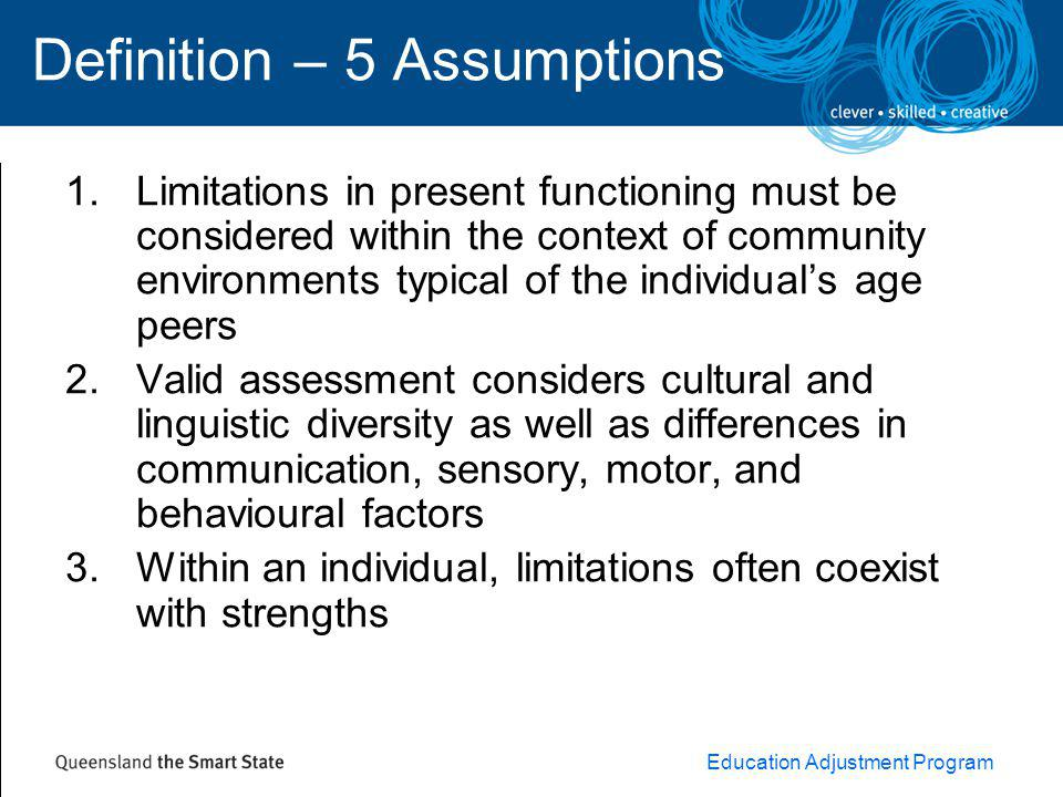 Education Adjustment Program Definition – 5 Assumptions 1.Limitations in present functioning must be considered within the context of community environments typical of the individual's age peers 2.Valid assessment considers cultural and linguistic diversity as well as differences in communication, sensory, motor, and behavioural factors 3.Within an individual, limitations often coexist with strengths