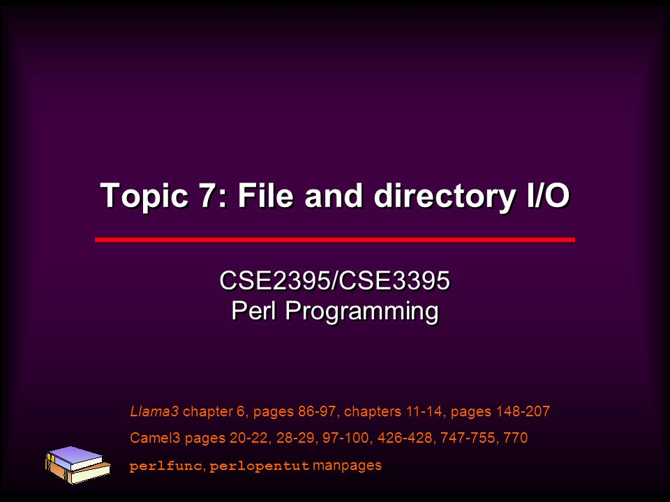 Topic 7: File and directory I/O CSE2395/CSE3395 Perl Programming Llama3 chapter 6, pages 86-97, chapters 11-14, pages 148-207 Camel3 pages 20-22, 28-29, 97-100, 426-428, 747-755, 770 perlfunc, perlopentut manpages