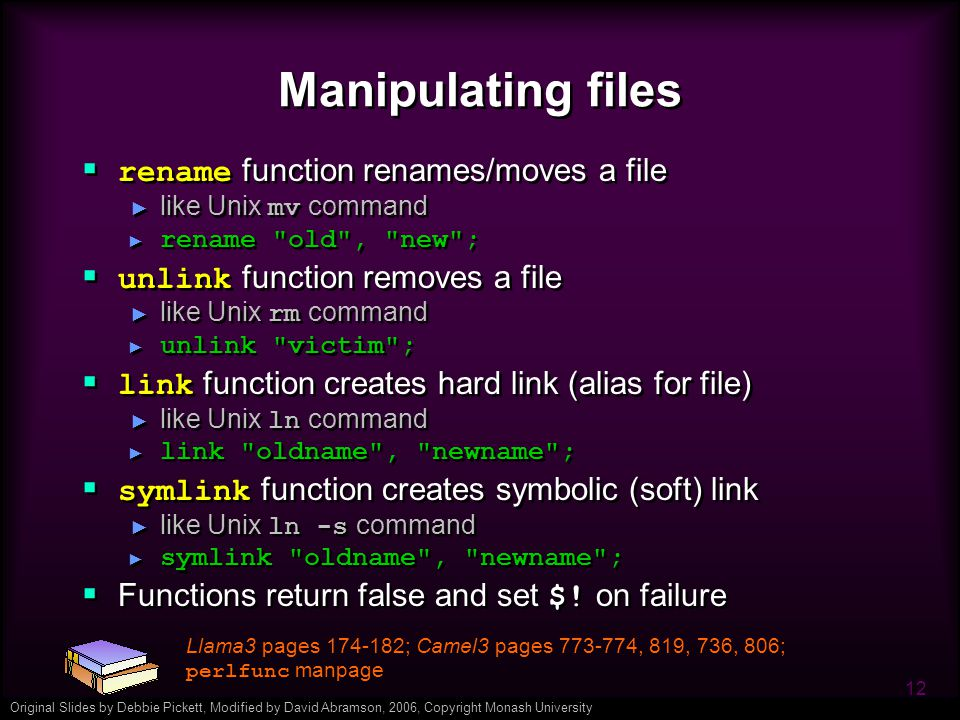 Original Slides by Debbie Pickett, Modified by David Abramson, 2006, Copyright Monash University 12 Manipulating files  rename function renames/moves a file ► like Unix mv command ► rename old , new ;  unlink function removes a file ► like Unix rm command ► unlink victim ;  link function creates hard link (alias for file) ► like Unix ln command ► link oldname , newname ;  symlink function creates symbolic (soft) link ► like Unix ln -s command ► symlink oldname , newname ;  Functions return false and set $.