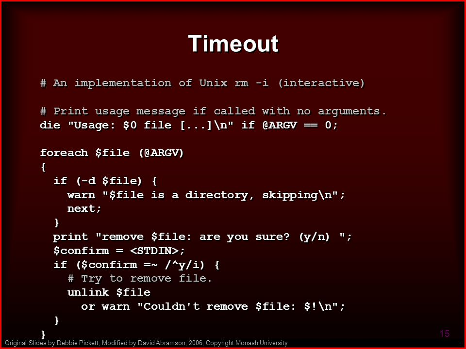Original Slides by Debbie Pickett, Modified by David Abramson, 2006, Copyright Monash University 15 Timeout # An implementation of Unix rm -i (interactive) # Print usage message if called with no arguments.