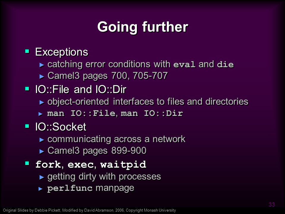 Original Slides by Debbie Pickett, Modified by David Abramson, 2006, Copyright Monash University 33 Going further  Exceptions ► catching error conditions with eval and die ► Camel3 pages 700, 705-707  IO::File and IO::Dir ► object-oriented interfaces to files and directories ► man IO::File, man IO::Dir  IO::Socket ► communicating across a network ► Camel3 pages 899-900  fork, exec, waitpid ► getting dirty with processes ► perlfunc manpage  Exceptions ► catching error conditions with eval and die ► Camel3 pages 700, 705-707  IO::File and IO::Dir ► object-oriented interfaces to files and directories ► man IO::File, man IO::Dir  IO::Socket ► communicating across a network ► Camel3 pages 899-900  fork, exec, waitpid ► getting dirty with processes ► perlfunc manpage