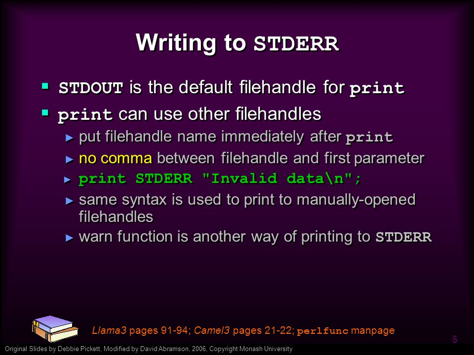 Original Slides by Debbie Pickett, Modified by David Abramson, 2006, Copyright Monash University 5 Writing to STDERR  STDOUT is the default filehandle for print  print can use other filehandles ► put filehandle name immediately after print ► no comma between filehandle and first parameter ► print STDERR Invalid data\n ; ► same syntax is used to print to manually-opened filehandles ► warn function is another way of printing to STDERR  STDOUT is the default filehandle for print  print can use other filehandles ► put filehandle name immediately after print ► no comma between filehandle and first parameter ► print STDERR Invalid data\n ; ► same syntax is used to print to manually-opened filehandles ► warn function is another way of printing to STDERR Llama3 pages 91-94; Camel3 pages 21-22; perlfunc manpage