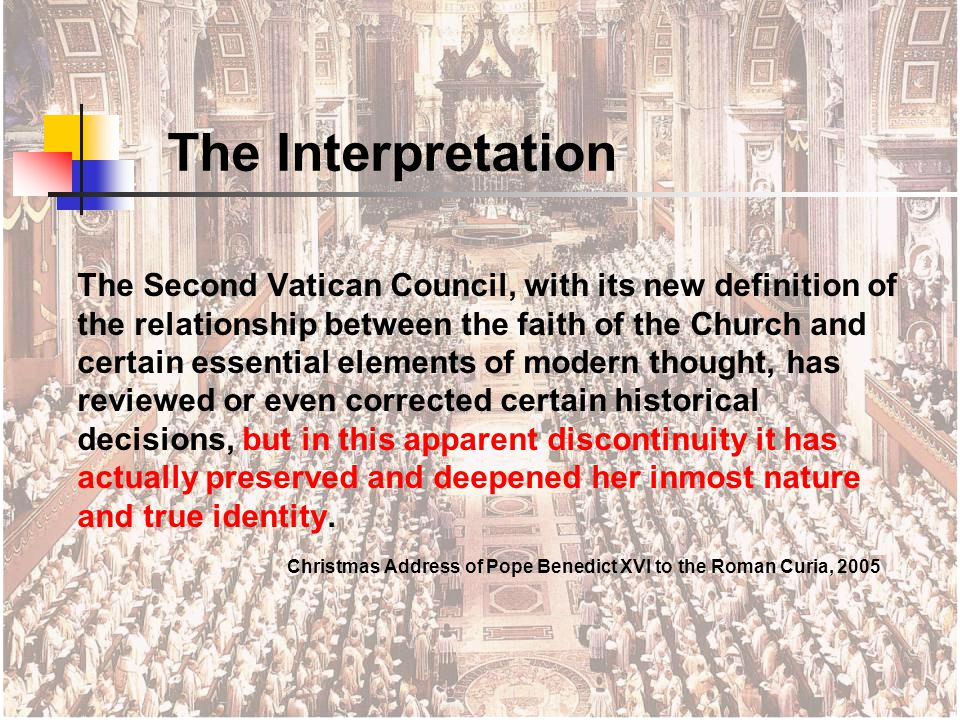 The Second Vatican Council, with its new definition of the relationship between the faith of the Church and certain essential elements of modern thought, has reviewed or even corrected certain historical decisions, but in this apparent discontinuity it has actually preserved and deepened her inmost nature and true identity.