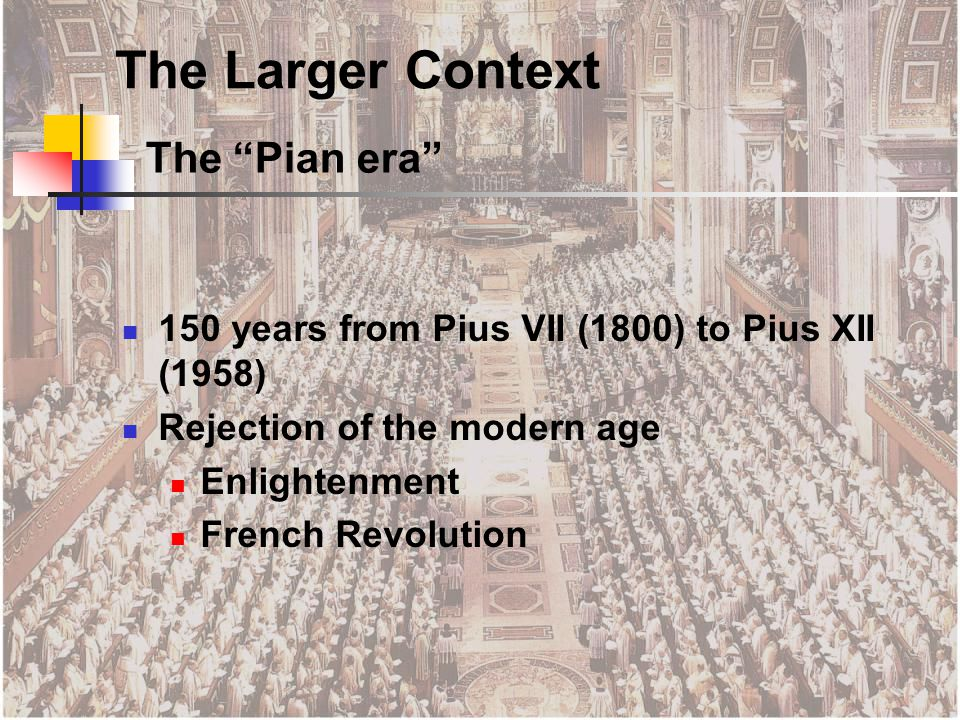 The Pian era 150 years from Pius VII (1800) to Pius XII (1958) Rejection of the modern age Enlightenment French Revolution The Larger Context